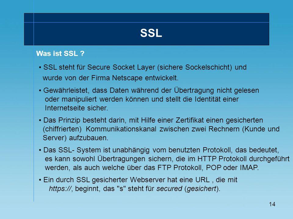 14 Was ist SSL ? SSL steht für Secure Socket Layer (sichere Sockelschicht) und wurde von der Firma Netscape entwickelt. SSL Gewährleistet, dass Daten