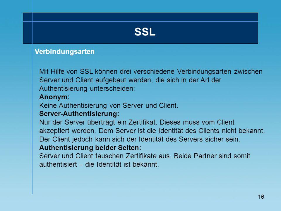 16 Verbindungsarten SSL Mit Hilfe von SSL können drei verschiedene Verbindungsarten zwischen Server und Client aufgebaut werden, die sich in der Art d