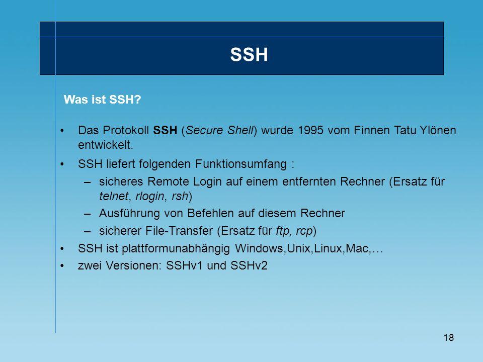 18 Das Protokoll SSH (Secure Shell) wurde 1995 vom Finnen Tatu Ylönen entwickelt. SSH liefert folgenden Funktionsumfang : –sicheres Remote Login auf e