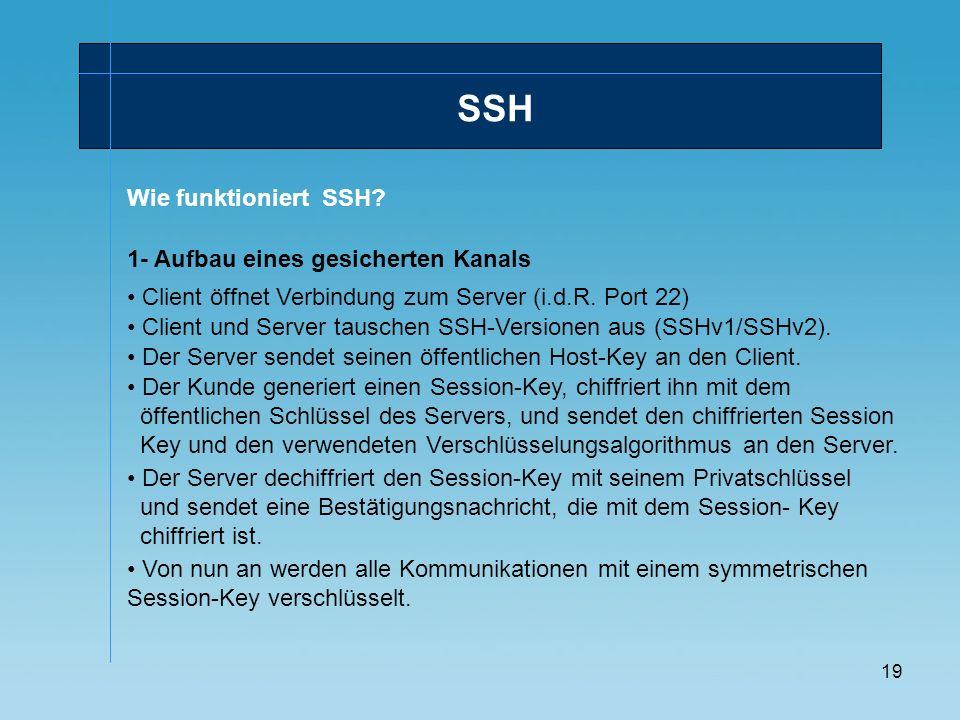 19 Wie funktioniert SSH? SSH 1- Aufbau eines gesicherten Kanals Client öffnet Verbindung zum Server (i.d.R. Port 22) Client und Server tauschen SSH-Ve