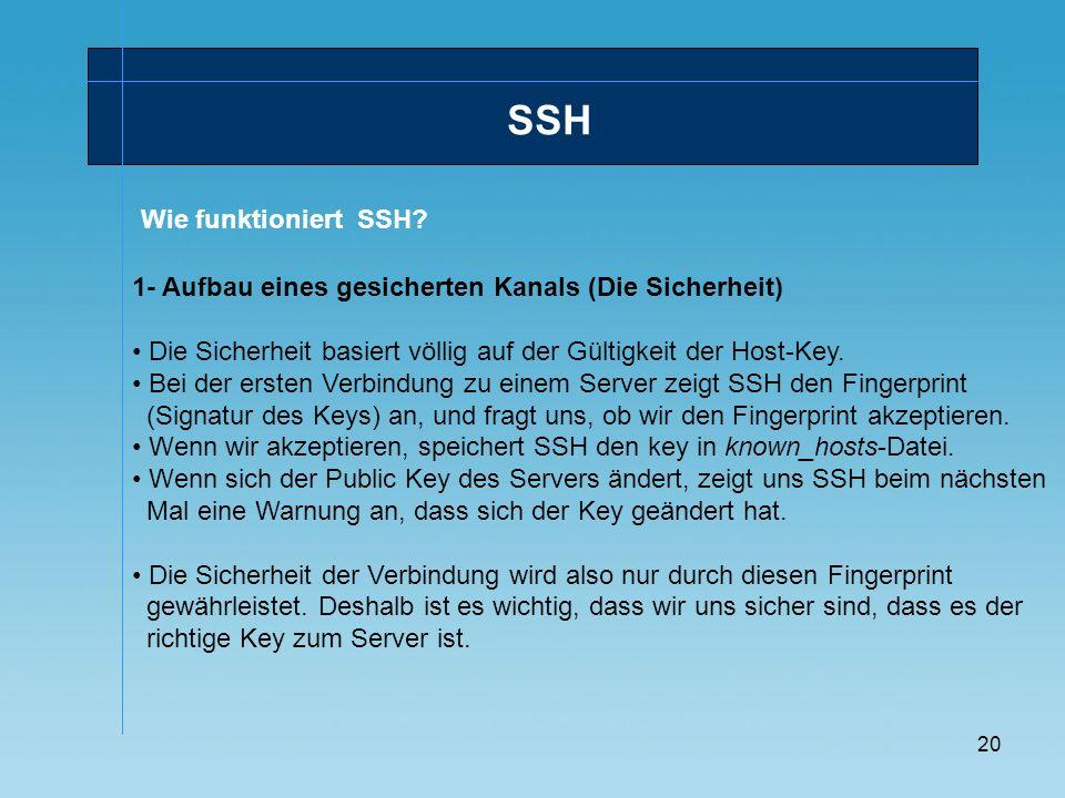 20 Wie funktioniert SSH? SSH 1- Aufbau eines gesicherten Kanals (Die Sicherheit) Die Sicherheit basiert völlig auf der Gültigkeit der Host-Key. Bei de