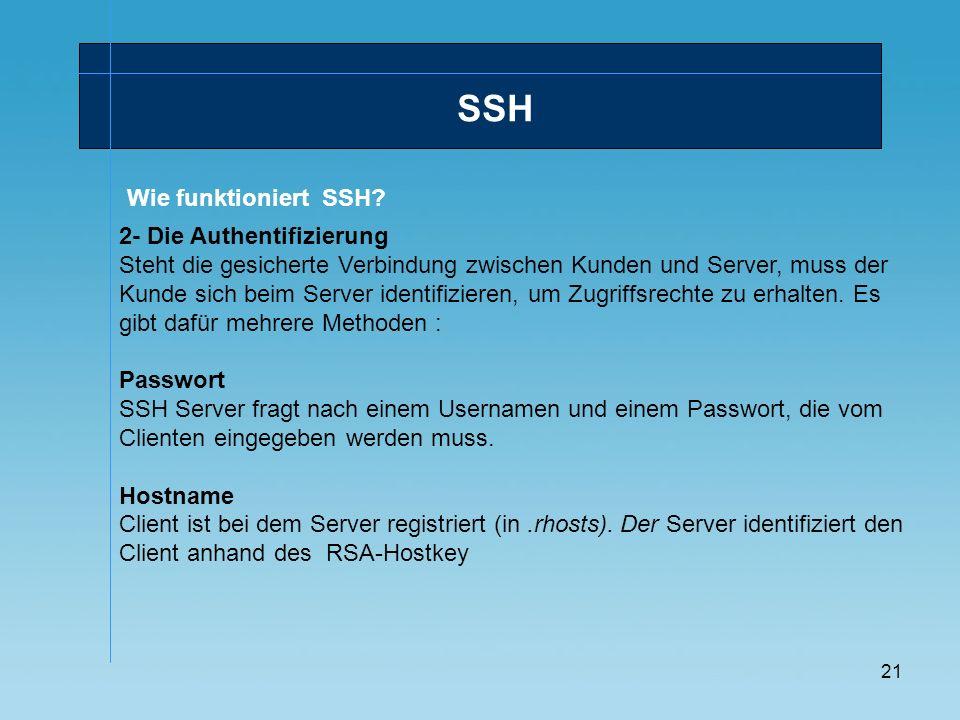 21 Wie funktioniert SSH? SSH 2- Die Authentifizierung Steht die gesicherte Verbindung zwischen Kunden und Server, muss der Kunde sich beim Server iden