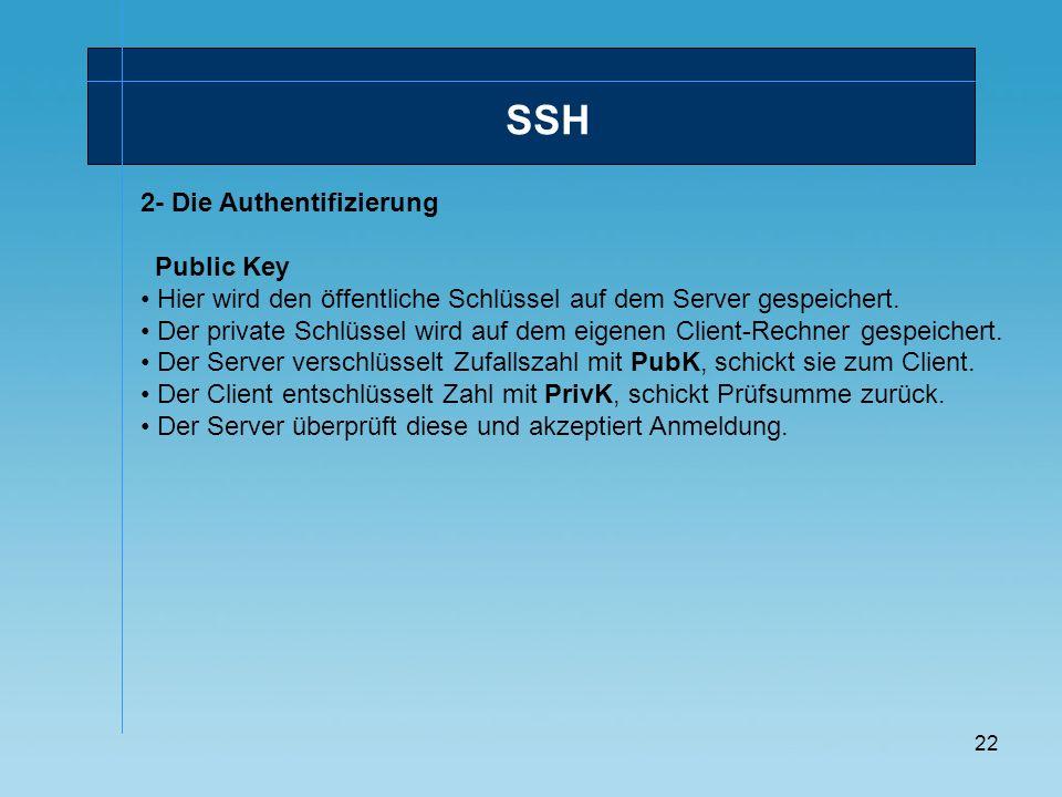 22 SSH 2- Die Authentifizierung Public Key Hier wird den öffentliche Schlüssel auf dem Server gespeichert. Der private Schlüssel wird auf dem eigenen