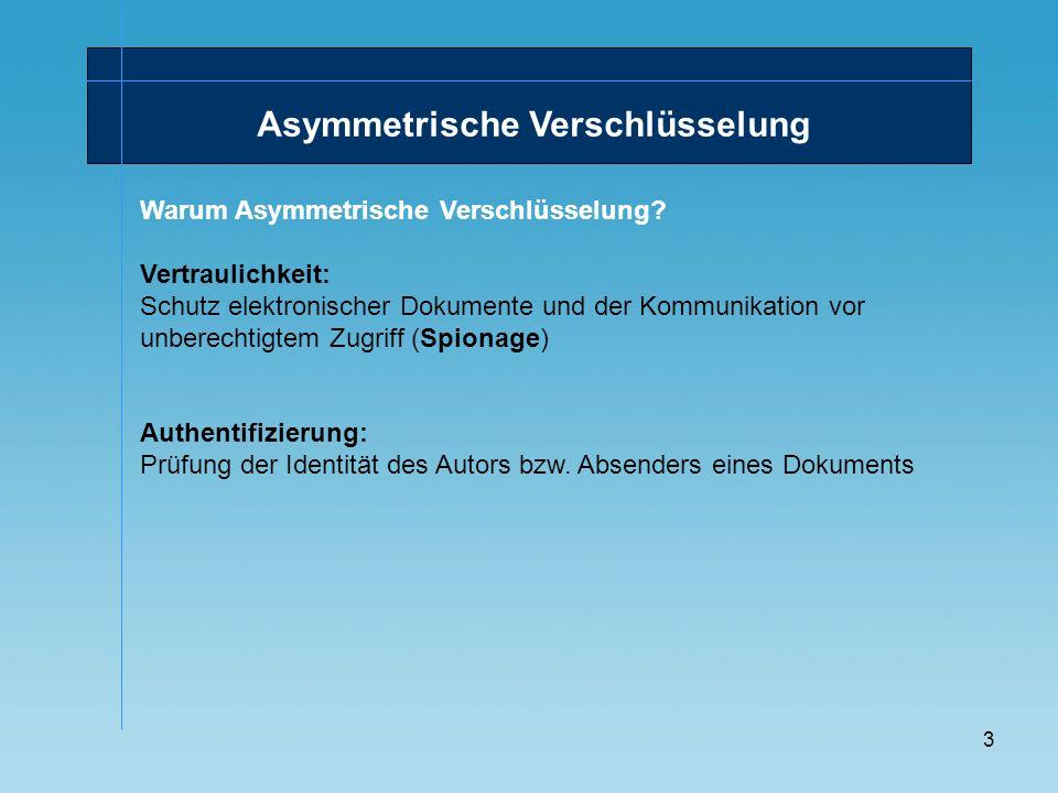 3 Asymmetrische Verschlüsselung Warum Asymmetrische Verschlüsselung? Vertraulichkeit: Schutz elektronischer Dokumente und der Kommunikation vor unbere