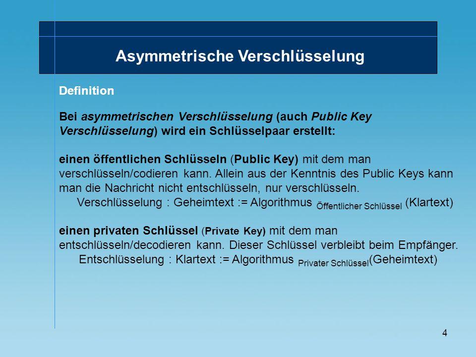 4 Asymmetrische Verschlüsselung Bei asymmetrischen Verschlüsselung (auch Public Key Verschlüsselung) wird ein Schlüsselpaar erstellt: einen öffentlich