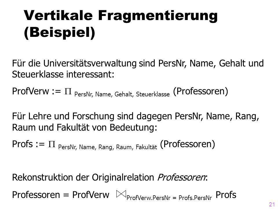 21 Vertikale Fragmentierung (Beispiel) Für die Universitätsverwaltung sind PersNr, Name, Gehalt und Steuerklasse interessant: ProfVerw := PersNr, Name, Gehalt, Steuerklasse (Professoren) Für Lehre und Forschung sind dagegen PersNr, Name, Rang, Raum und Fakultät von Bedeutung: Profs := PersNr, Name, Rang, Raum, Fakultät (Professoren) Rekonstruktion der Originalrelation Professoren: Professoren = ProfVerw ProfVerw.PersNr = Profs.PersNr Profs