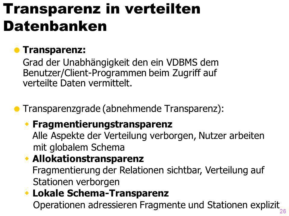 26 Transparenz in verteilten Datenbanken Transparenz: Grad der Unabhängigkeit den ein VDBMS dem Benutzer/Client-Programmen beim Zugriff auf verteilte Daten vermittelt.