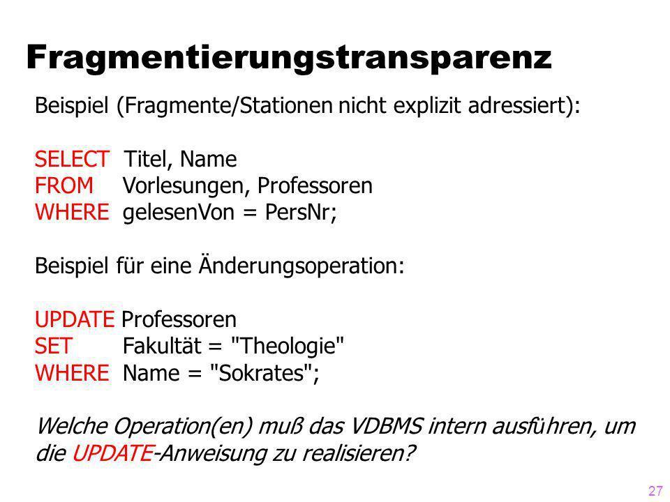 27 Fragmentierungstransparenz Beispiel (Fragmente/Stationen nicht explizit adressiert): SELECT Titel, Name FROM Vorlesungen, Professoren WHERE gelesen