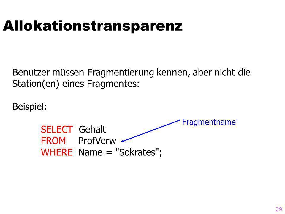 29 Allokationstransparenz Benutzer müssen Fragmentierung kennen, aber nicht die Station(en) eines Fragmentes: Beispiel: SELECT Gehalt FROM ProfVerw WHERE Name = Sokrates ; Fragmentname!