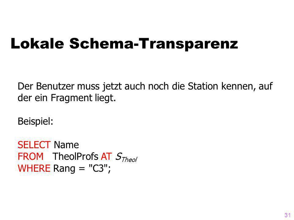 31 Lokale Schema-Transparenz Der Benutzer muss jetzt auch noch die Station kennen, auf der ein Fragment liegt. Beispiel: SELECT Name FROM TheolProfs A