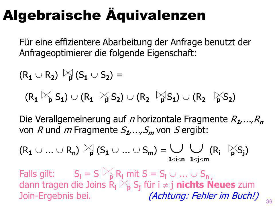 36 Algebraische Äquivalenzen Für eine effizientere Abarbeitung der Anfrage benutzt der Anfrageoptimierer die folgende Eigenschaft: (R 1 R 2 ) p (S 1 S 2 ) = (R 1 p S 1 ) (R 1 p S 2 ) (R 2 p S 1 ) (R 2 p S 2 ) Die Verallgemeinerung auf n horizontale Fragmente R 1,...,R n von R und m Fragmente S 1,...,S m von S ergibt: (R 1...