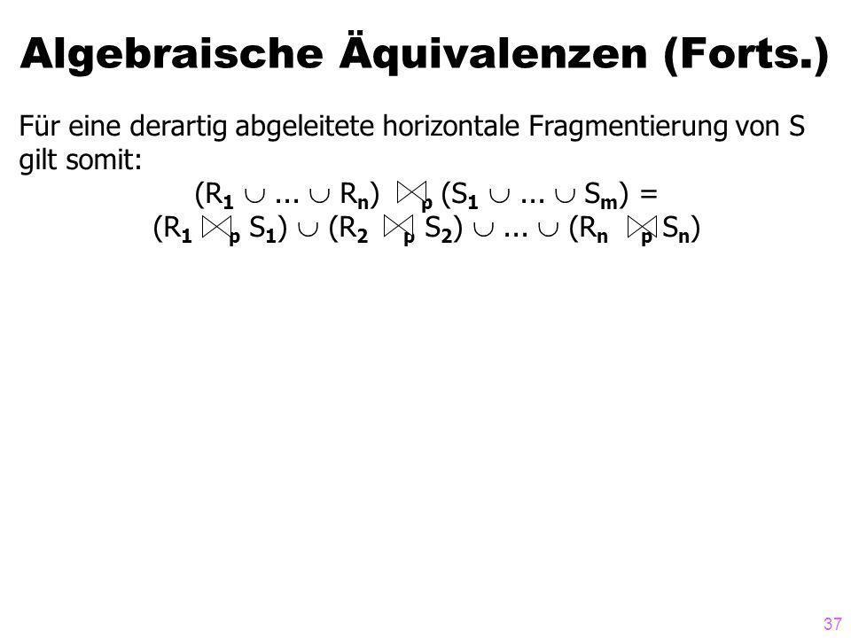 37 Algebraische Äquivalenzen (Forts.) Für eine derartig abgeleitete horizontale Fragmentierung von S gilt somit: (R 1... R n ) p (S 1... S m ) = (R 1