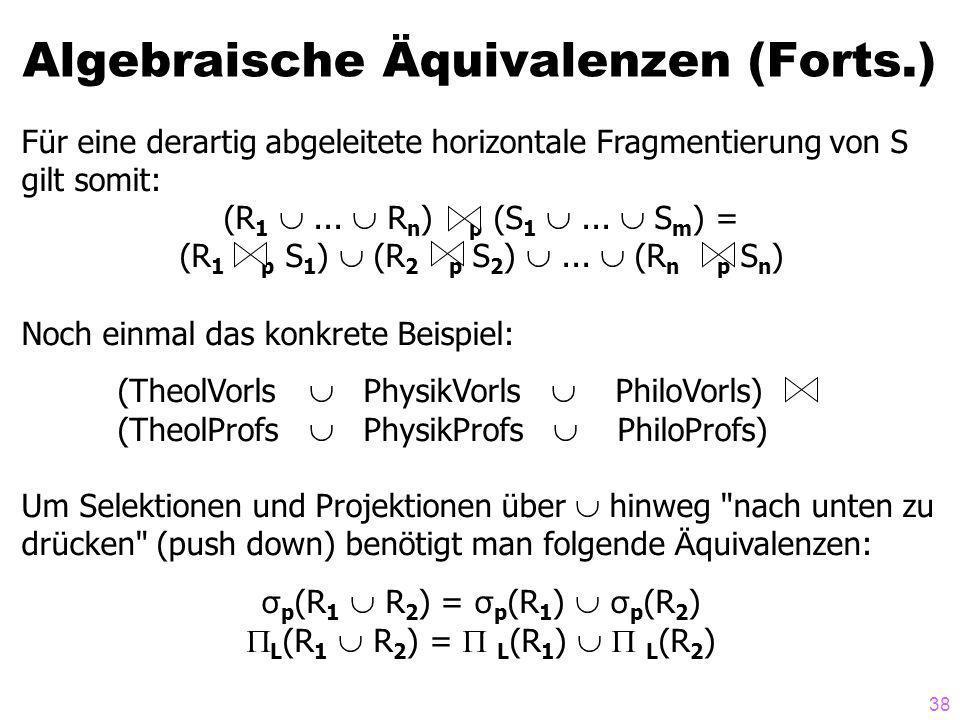 38 Algebraische Äquivalenzen (Forts.) Für eine derartig abgeleitete horizontale Fragmentierung von S gilt somit: (R 1... R n ) p (S 1... S m ) = (R 1