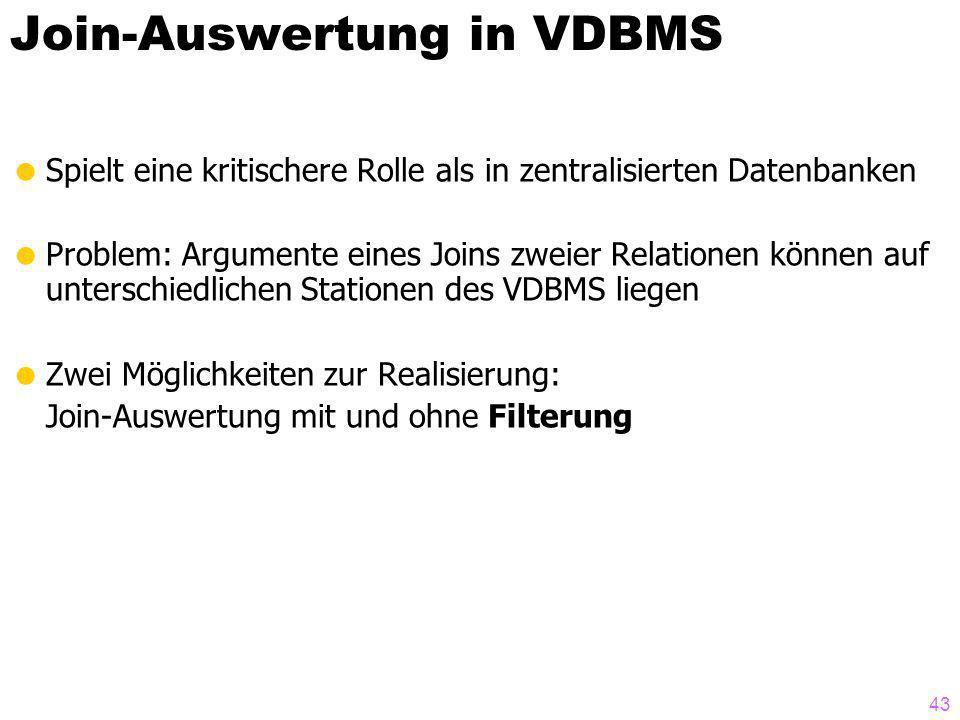 43 Join-Auswertung in VDBMS Spielt eine kritischere Rolle als in zentralisierten Datenbanken Problem: Argumente eines Joins zweier Relationen können auf unterschiedlichen Stationen des VDBMS liegen Zwei Möglichkeiten zur Realisierung: Join-Auswertung mit und ohne Filterung