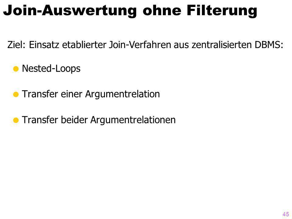 45 Join-Auswertung ohne Filterung Nested-Loops Transfer einer Argumentrelation Transfer beider Argumentrelationen Ziel: Einsatz etablierter Join-Verfahren aus zentralisierten DBMS: