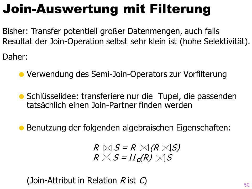 50 Join-Auswertung mit Filterung Verwendung des Semi-Join-Operators zur Vorfilterung Schlüsselidee: transferiere nur die Tupel, die passenden tats ä chlich einen Join-Partner finden werden Benutzung der folgenden algebraischen Eigenschaften: R S = R (R S) R S = Π C (R) S (Join-Attribut in Relation R ist C) Bisher: Transfer potentiell gro ß er Datenmengen, auch falls Resultat der Join-Operation selbst sehr klein ist (hohe Selektivit ä t).