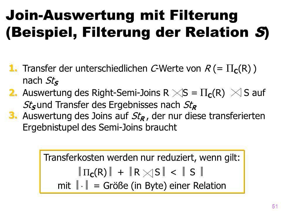 51 Join-Auswertung mit Filterung (Beispiel, Filterung der Relation S) Transfer der unterschiedlichen C-Werte von R (= Π C (R) ) nach St S Auswertung des Right-Semi-Joins R S = Π C (R) S auf St S und Transfer des Ergebnisses nach St R Auswertung des Joins auf St R, der nur diese transferierten Ergebnistupel des Semi-Joins braucht 1.2.3.