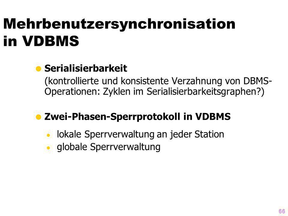 66 Mehrbenutzersynchronisation in VDBMS Serialisierbarkeit (kontrollierte und konsistente Verzahnung von DBMS- Operationen: Zyklen im Serialisierbarkeitsgraphen?) Zwei-Phasen-Sperrprotokoll in VDBMS lokale Sperrverwaltung an jeder Station globale Sperrverwaltung