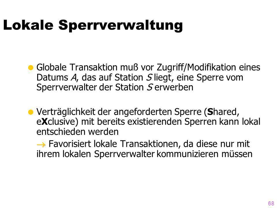 68 Lokale Sperrverwaltung Globale Transaktion muß vor Zugriff/Modifikation eines Datums A, das auf Station S liegt, eine Sperre vom Sperrverwalter der