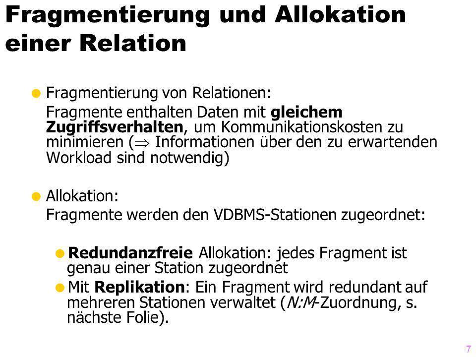 7 Fragmentierung und Allokation einer Relation Fragmentierung von Relationen: Fragmente enthalten Daten mit gleichem Zugriffsverhalten, um Kommunikationskosten zu minimieren ( Informationen ü ber den zu erwartenden Workload sind notwendig) Allokation: Fragmente werden den VDBMS-Stationen zugeordnet: Redundanzfreie Allokation: jedes Fragment ist genau einer Station zugeordnet Mit Replikation: Ein Fragment wird redundant auf mehreren Stationen verwaltet (N:M-Zuordnung, s.