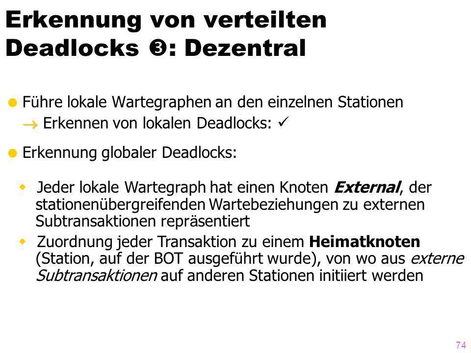 74 Erkennung von verteilten Deadlocks : Dezentral F ü hre lokale Wartegraphen an den einzelnen Stationen Erkennen von lokalen Deadlocks: Erkennung globaler Deadlocks: Jeder lokale Wartegraph hat einen Knoten External, der stationenübergreifenden Wartebeziehungen zu externen Subtransaktionen repr ä sentiert Zuordnung jeder Transaktion zu einem Heimatknoten (Station, auf der BOT ausgef ü hrt wurde), von wo aus externe Subtransaktionen auf anderen Stationen initiiert werden