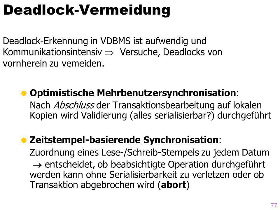 77 Deadlock-Vermeidung Optimistische Mehrbenutzersynchronisation: Nach Abschluss der Transaktionsbearbeitung auf lokalen Kopien wird Validierung (alles serialisierbar?) durchgeführt Zeitstempel-basierende Synchronisation: Zuordnung eines Lese-/Schreib-Stempels zu jedem Datum entscheidet, ob beabsichtigte Operation durchgeführt werden kann ohne Serialisierbarkeit zu verletzen oder ob Transaktion abgebrochen wird (abort) Deadlock-Erkennung in VDBMS ist aufwendig und Kommunikationsintensiv Versuche, Deadlocks von vornherein zu vemeiden.