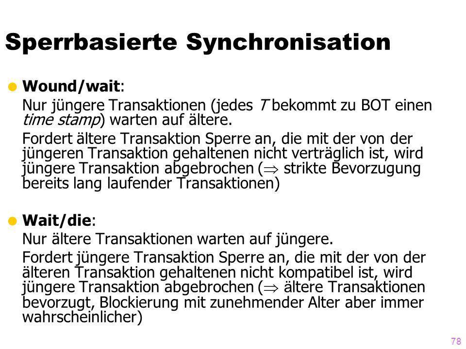 78 Sperrbasierte Synchronisation Wound/wait: Nur jüngere Transaktionen (jedes T bekommt zu BOT einen time stamp) warten auf ältere. Fordert ältere Tra