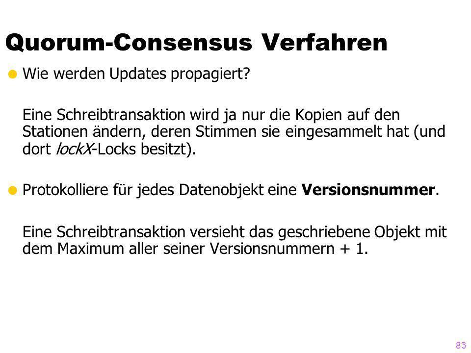 83 Quorum-Consensus Verfahren Wie werden Updates propagiert? Eine Schreibtransaktion wird ja nur die Kopien auf den Stationen ä ndern, deren Stimmen s