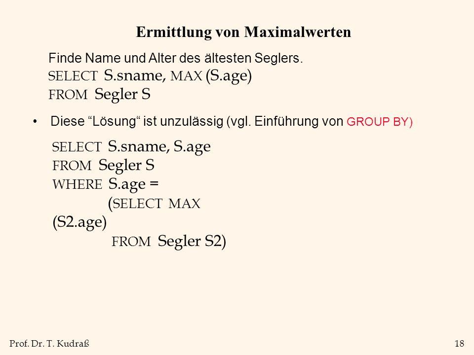 Prof. Dr. T. Kudraß18 Ermittlung von Maximalwerten Diese Lösung ist unzulässig (vgl. Einführung von GROUP BY) Finde Name und Alter des ältesten Segler