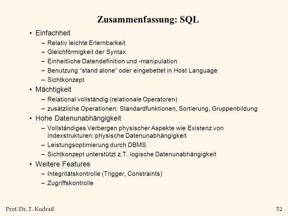Prof. Dr. T. Kudraß52 Zusammenfassung: SQL Einfachheit –Relativ leichte Erlernbarkeit –Gleichförmigkeit der Syntax –Einheitliche Datendefinition und -