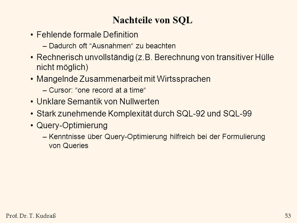 Prof. Dr. T. Kudraß53 Nachteile von SQL Fehlende formale Definition –Dadurch oft Ausnahmen zu beachten Rechnerisch unvollständig (z.B. Berechnung von
