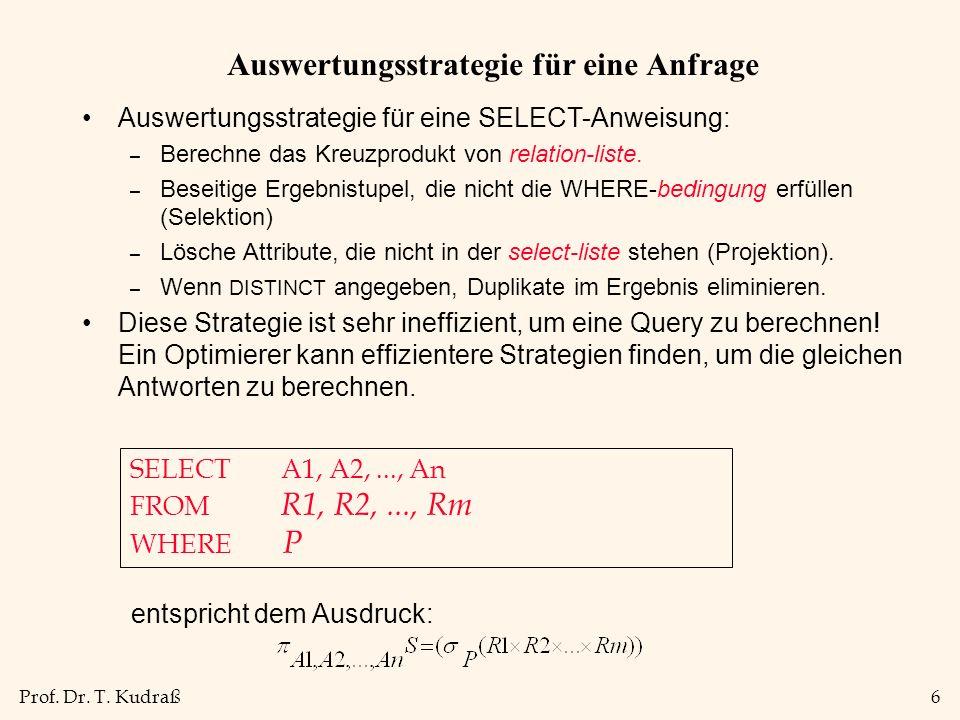Prof. Dr. T. Kudraß6 Auswertungsstrategie für eine Anfrage Auswertungsstrategie für eine SELECT-Anweisung: – Berechne das Kreuzprodukt von relation-li
