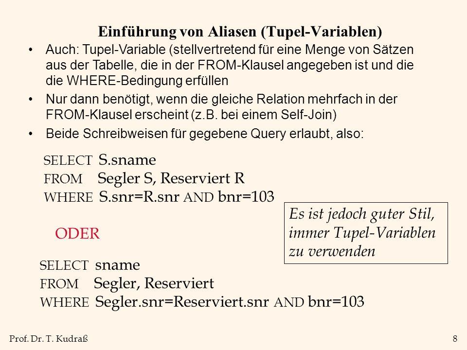 Prof. Dr. T. Kudraß8 Einführung von Aliasen (Tupel-Variablen) Auch: Tupel-Variable (stellvertretend für eine Menge von Sätzen aus der Tabelle, die in