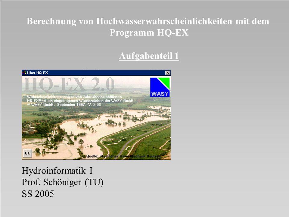 Berechnung von Hochwasserwahrscheinlichkeiten mit dem Programm HQ-EX Aufgabenteil 1 Hydroinformatik I Prof. Schöniger (TU) SS 2005