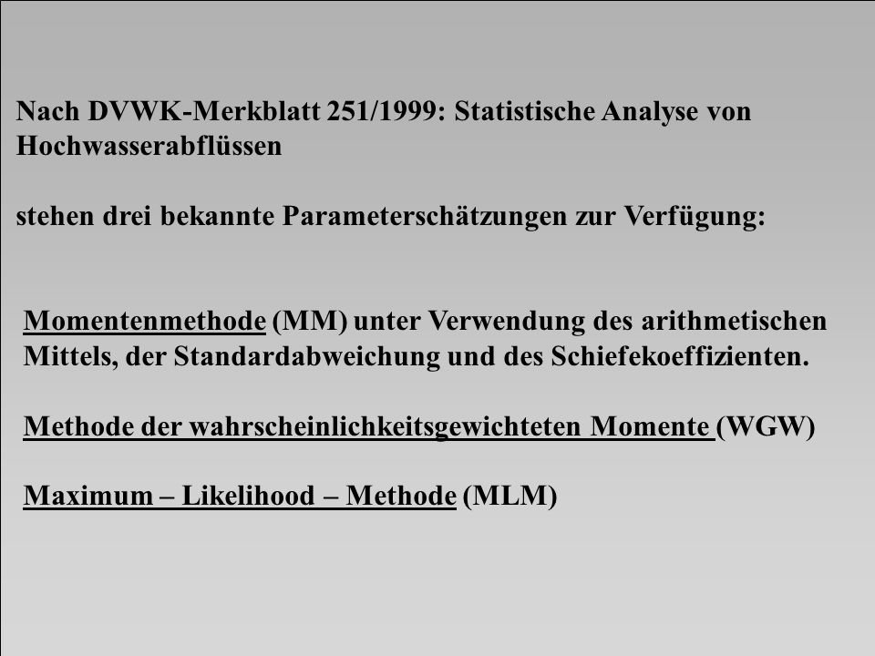 Nach DVWK-Merkblatt 251/1999: Statistische Analyse von Hochwasserabflüssen stehen drei bekannte Parameterschätzungen zur Verfügung: Momentenmethode (M