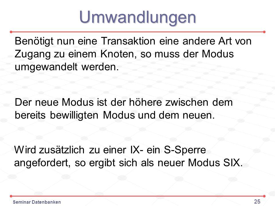 Seminar Datenbanken 25 Umwandlungen Benötigt nun eine Transaktion eine andere Art von Zugang zu einem Knoten, so muss der Modus umgewandelt werden. De