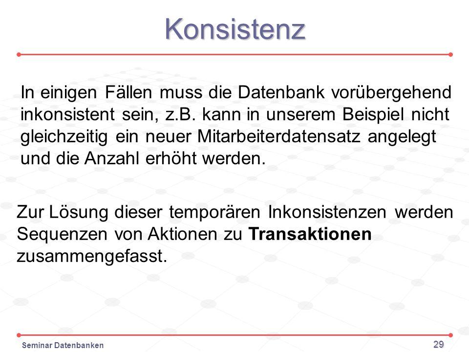 Seminar Datenbanken 29 Konsistenz In einigen Fällen muss die Datenbank vorübergehend inkonsistent sein, z.B. kann in unserem Beispiel nicht gleichzeit