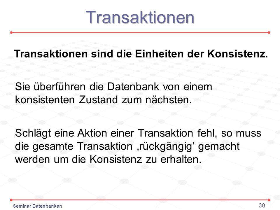 Seminar Datenbanken 30 Transaktionen Transaktionen sind die Einheiten der Konsistenz. Sie überführen die Datenbank von einem konsistenten Zustand zum