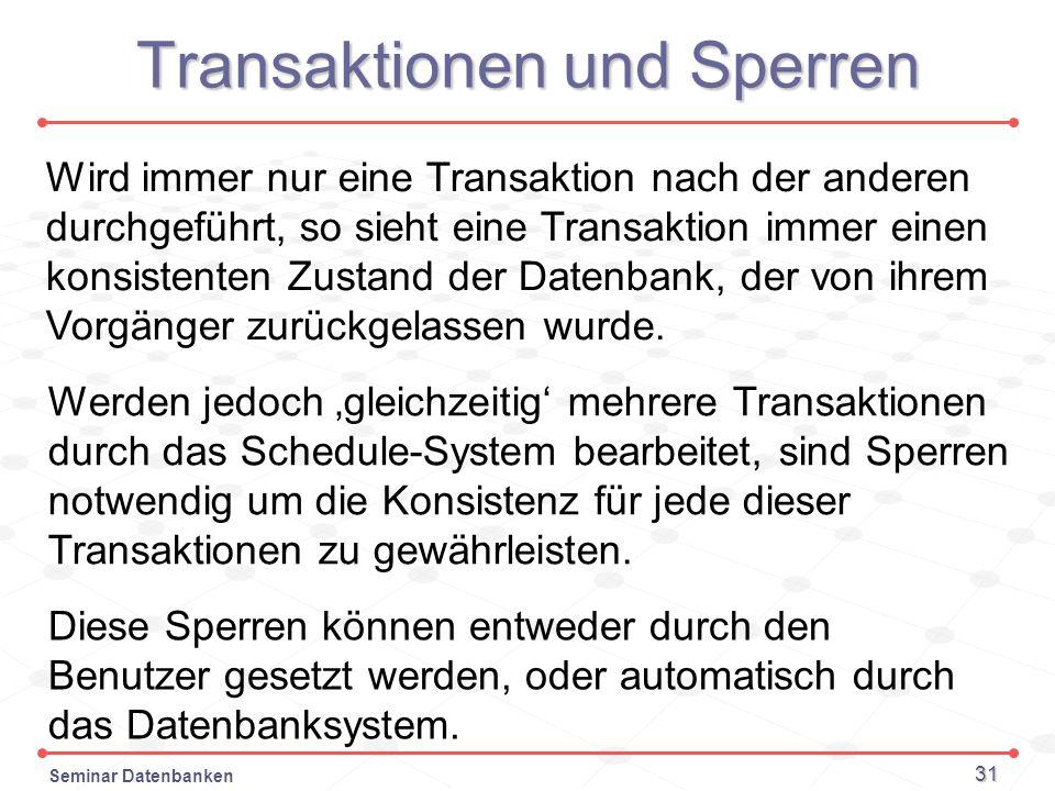 Seminar Datenbanken 31 Transaktionen und Sperren Wird immer nur eine Transaktion nach der anderen durchgeführt, so sieht eine Transaktion immer einen