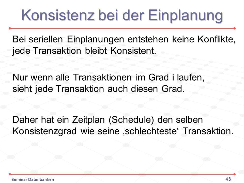 Seminar Datenbanken 43 Konsistenz bei der Einplanung Bei seriellen Einplanungen entstehen keine Konflikte, jede Transaktion bleibt Konsistent. Nur wen