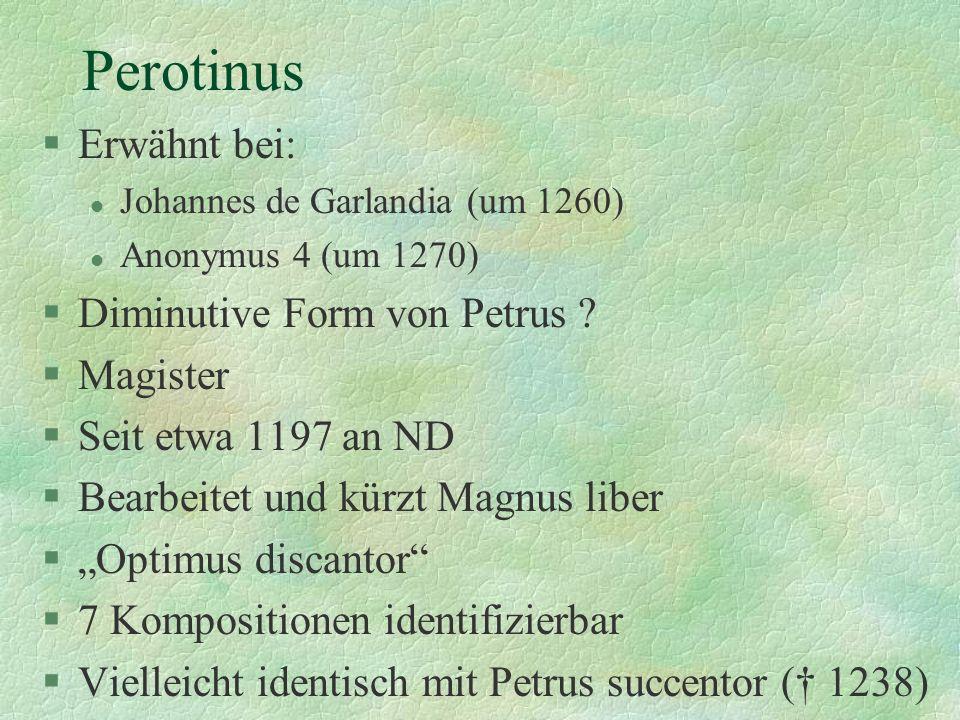 Perotinus §Erwähnt bei: l Johannes de Garlandia (um 1260) l Anonymus 4 (um 1270) §Diminutive Form von Petrus ? §Magister §Seit etwa 1197 an ND §Bearbe