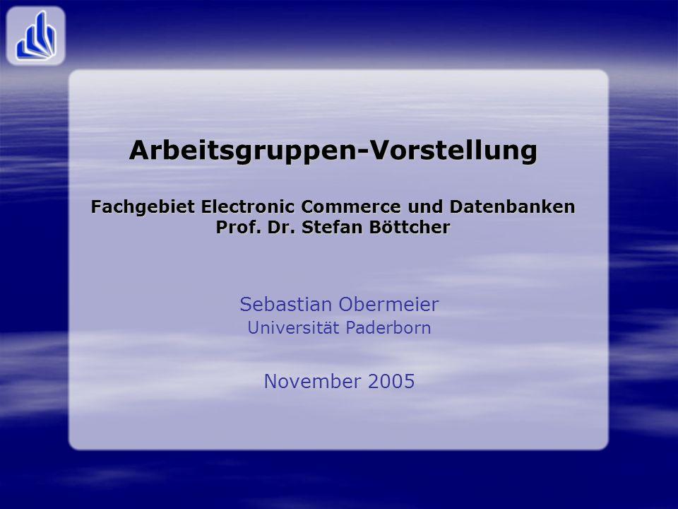 Arbeitsgruppen-Vorstellung Fachgebiet Electronic Commerce und Datenbanken Prof. Dr. Stefan Böttcher Sebastian Obermeier Universität Paderborn November