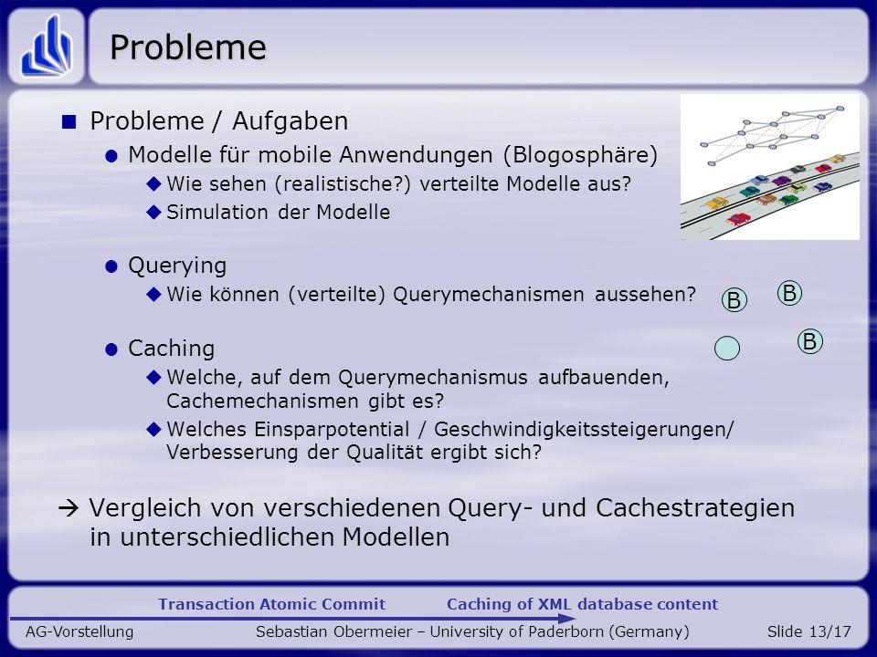 Transaction Atomic Commit Caching of XML database content AG-Vorstellung Sebastian Obermeier – University of Paderborn (Germany)Slide 13/17 Probleme Probleme / Aufgaben Modelle für mobile Anwendungen (Blogosphäre) Wie sehen (realistische?) verteilte Modelle aus.