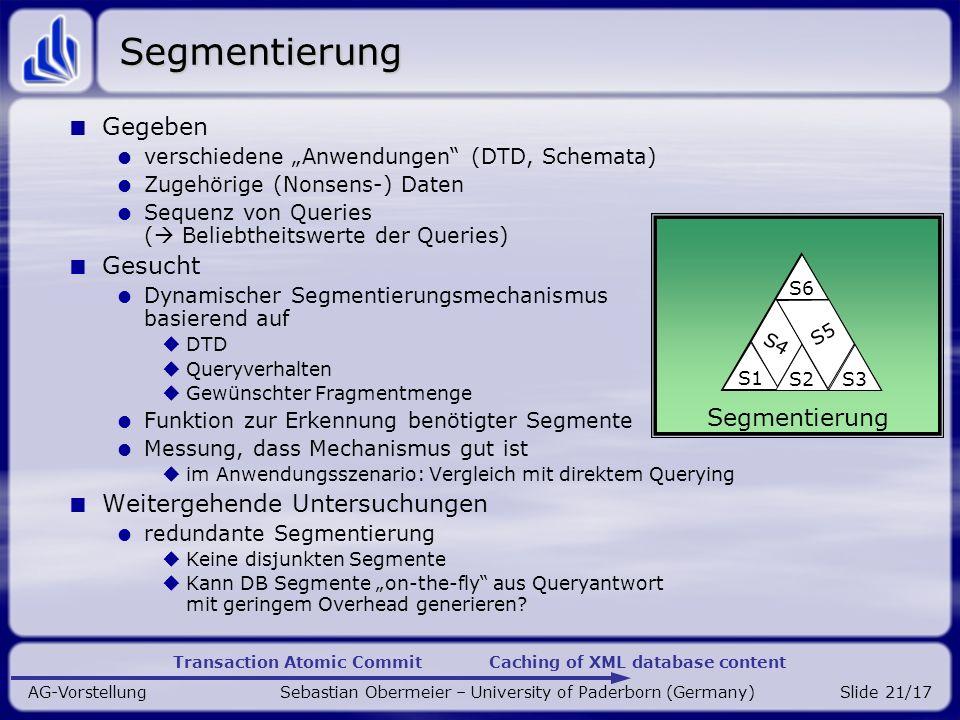 Transaction Atomic Commit Caching of XML database content AG-Vorstellung Sebastian Obermeier – University of Paderborn (Germany)Slide 21/17 Segmentierung Gegeben verschiedene Anwendungen (DTD, Schemata) Zugehörige (Nonsens-) Daten Sequenz von Queries ( Beliebtheitswerte der Queries) Gesucht Dynamischer Segmentierungsmechanismus basierend auf DTD Queryverhalten Gewünschter Fragmentmenge Funktion zur Erkennung benötigter Segmente Messung, dass Mechanismus gut ist im Anwendungsszenario: Vergleich mit direktem Querying Weitergehende Untersuchungen redundante Segmentierung Keine disjunkten Segmente Kann DB Segmente on-the-fly aus Queryantwort mit geringem Overhead generieren.