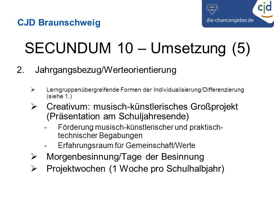 CJD Braunschweig SECUNDUM 10 – Umsetzung (5) 2.Jahrgangsbezug/Werteorientierung Lerngruppenübergreifende Formen der Individualisierung/Differenzierung (siehe 1.) Creativum: musisch-künstlerisches Großprojekt (Präsentation am Schuljahresende) -Förderung musisch-künstlerischer und praktisch- technischer Begabungen -Erfahrungsraum für Gemeinschaft/Werte Morgenbesinnung/Tage der Besinnung Projektwochen (1 Woche pro Schulhalbjahr)