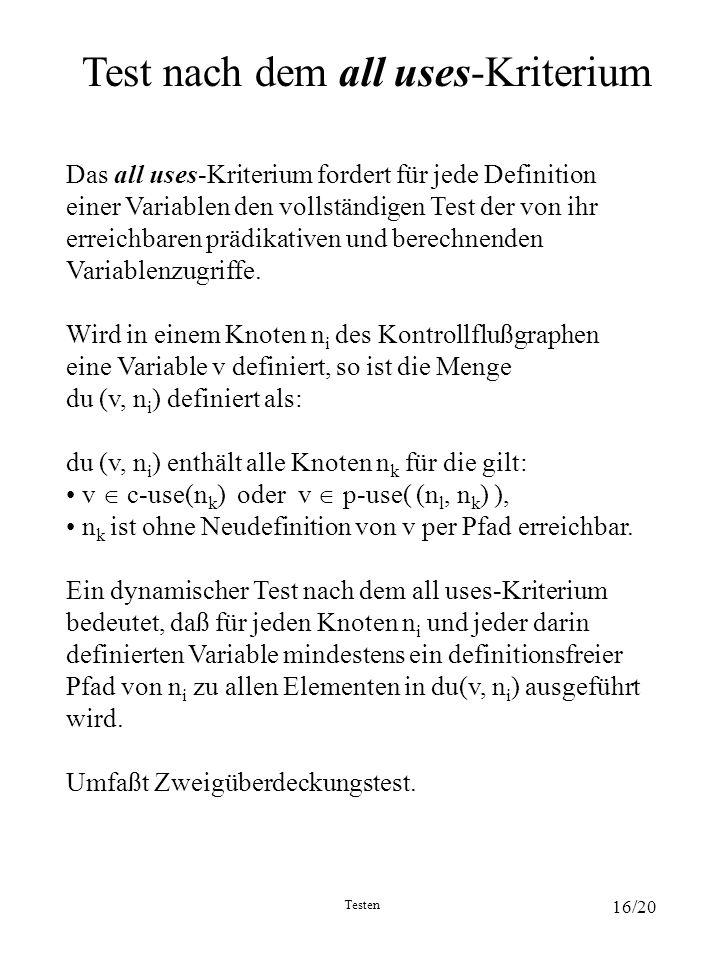Testen 16/20 Test nach dem all uses-Kriterium Das all uses-Kriterium fordert für jede Definition einer Variablen den vollständigen Test der von ihr er