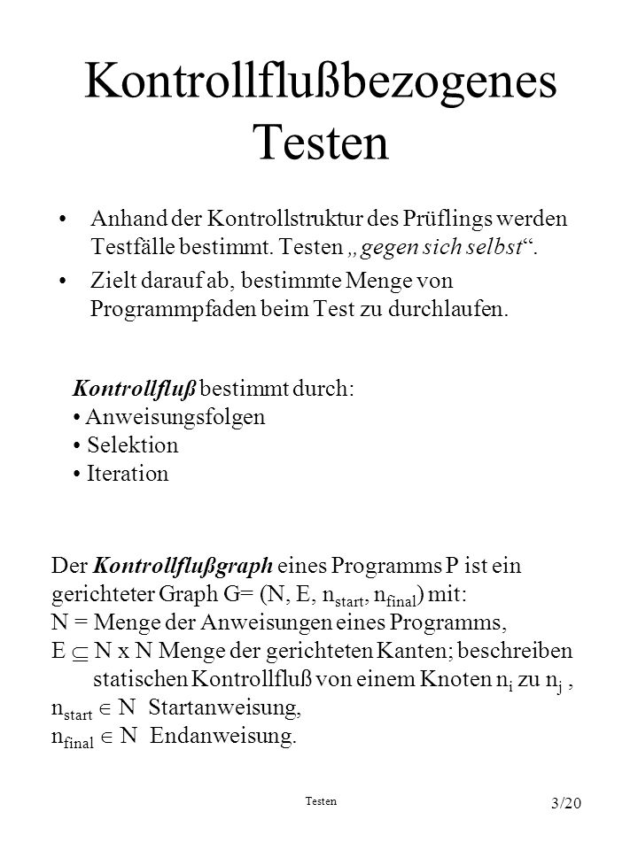 Testen 3/20 Kontrollflußbezogenes Testen Anhand der Kontrollstruktur des Prüflings werden Testfälle bestimmt. Testen gegen sich selbst. Zielt darauf a