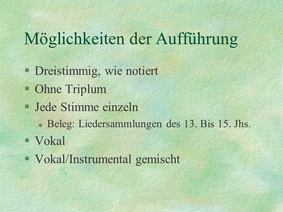 Möglichkeiten der Aufführung §Dreistimmig, wie notiert §Ohne Triplum §Jede Stimme einzeln l Beleg: Liedersammlungen des 13. Bis 15. Jhs. §Vokal §Vokal