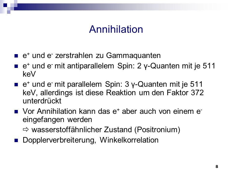 8 Annihilation e + und e - zerstrahlen zu Gammaquanten e + und e - mit antiparallelem Spin: 2 γ-Quanten mit je 511 keV e + und e - mit parallelem Spin