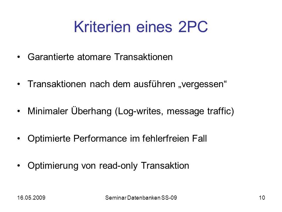 16.05.2009Seminar Datenbanken SS-0910 Kriterien eines 2PC Garantierte atomare Transaktionen Transaktionen nach dem ausführen vergessen Minimaler Überhang (Log-writes, message traffic) Optimierte Performance im fehlerfreien Fall Optimierung von read-only Transaktion